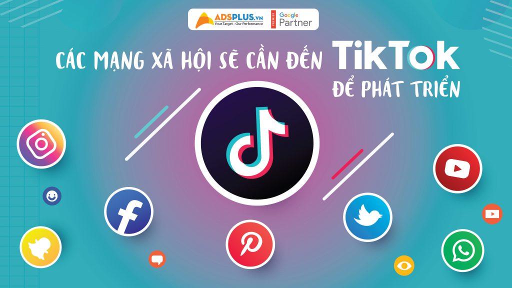 Các mạng xã hội sẽ cần đến TikTok