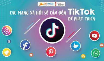 Các mạng xã hội sẽ cần đến TikTok để phát triển