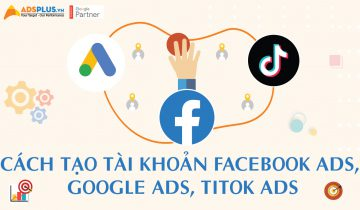 Cách tạo tài khoản Facebook Ads, Google Ads và TikTok Ads