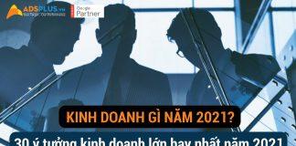 Kinh doanh gì năm 2021? 30 ý tưởng kinh doanh lớn hay nhất năm 2021 [Phần 1]