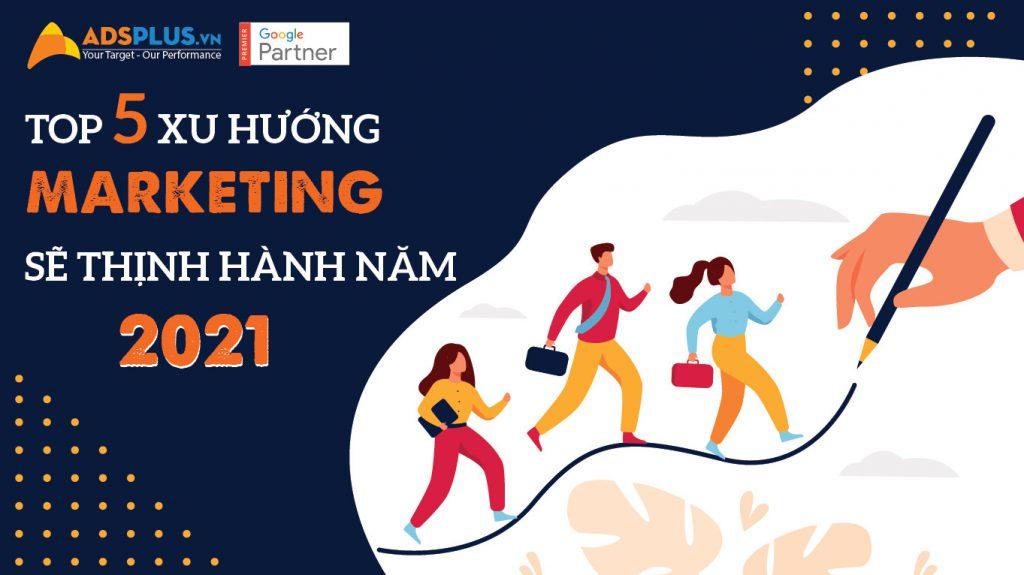 Top 5 xu hướng marketing sẽ thịnh hành năm 2021