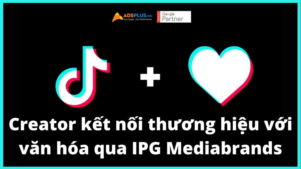 Creator trên TikTok kết nối thương hiệu với văn hóa qua IPG Mediabrands