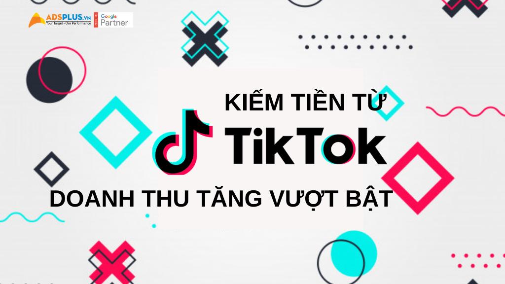 kiếm tiền từ Tiktok doanh thu tăng vượt bật